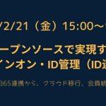 【2/21開催】オープンソースで実現するシングルサインオン・ID管理(ID連携)の概要 (AzureAD・Office365連携から、クラウド移行、会員統合、多要素認証まで)