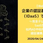 【4/24】Webセミナー/企業の認証基盤は、クラウド(IDaaS)でここまでできる ~完全テレワークに備え、SaaSだけでなく、社内ADや社内業務システムと、認証連携、ID連携する~